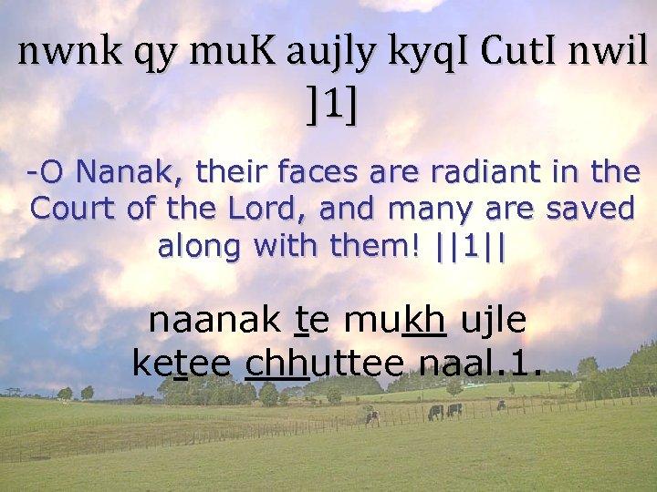 nwnk qy mu. K aujly kyq. I Cut. I nwil ]1] -O Nanak, their