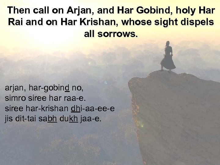 Then call on Arjan, and Har Gobind, holy Har Rai and on Har Krishan,