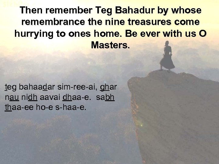 Then remember Teg Bahadur by whose remembrance the nine treasures come hurrying to ones