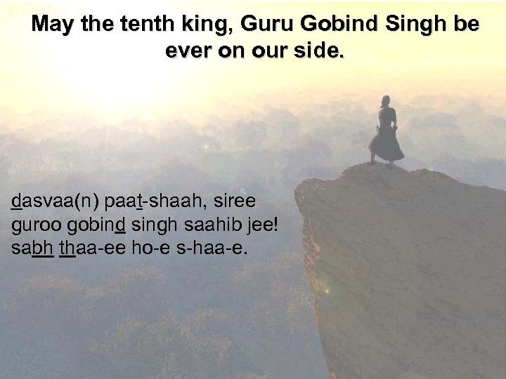 May the tenth king, Guru Gobind Singh be ever on our side. dasvaa(n) paat-shaah,