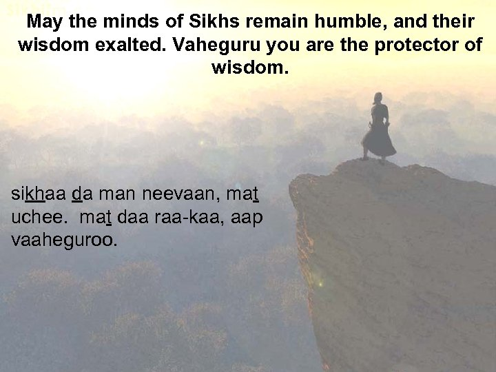 May the minds of Sikhs remain humble, and their wisdom exalted. Vaheguru you are
