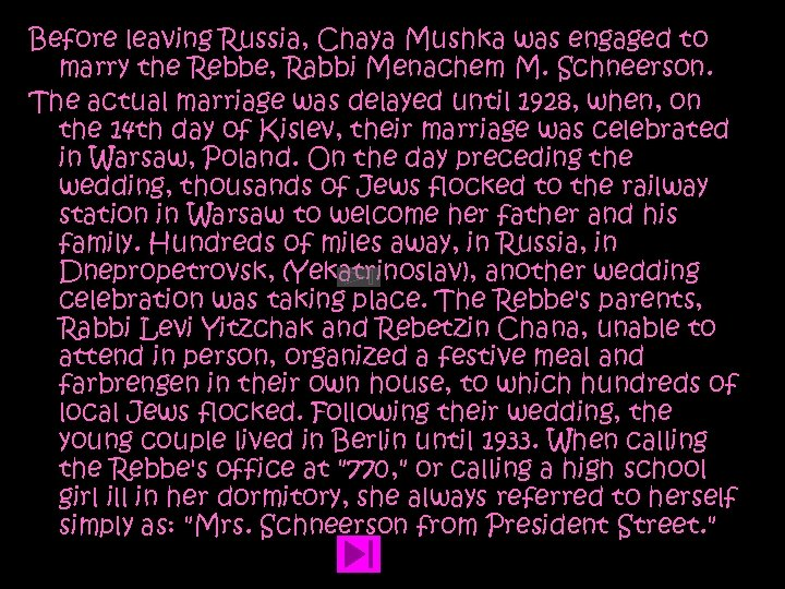 Before leaving Russia, Chaya Mushka was engaged to marry the Rebbe, Rabbi Menachem M.