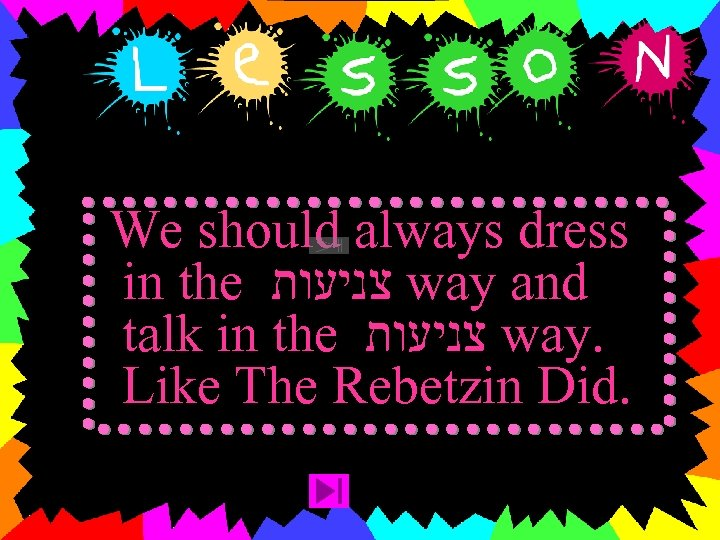 We should always dress in the צניעות way and talk in the צניעות way.