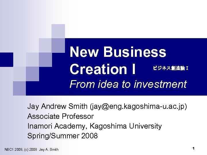 New Business Creation I ビジネス創造論Ⅰ From idea to investment Jay Andrew Smith (jay@eng. kagoshima-u.