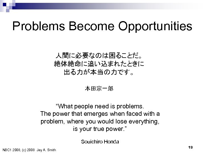 """Problems Become Opportunities 人間に必要なのは困ることだ。 絶体絶命に追い込まれたときに 出る力が本当の力です。 本田宗一郎 """"What people need is problems. The power"""