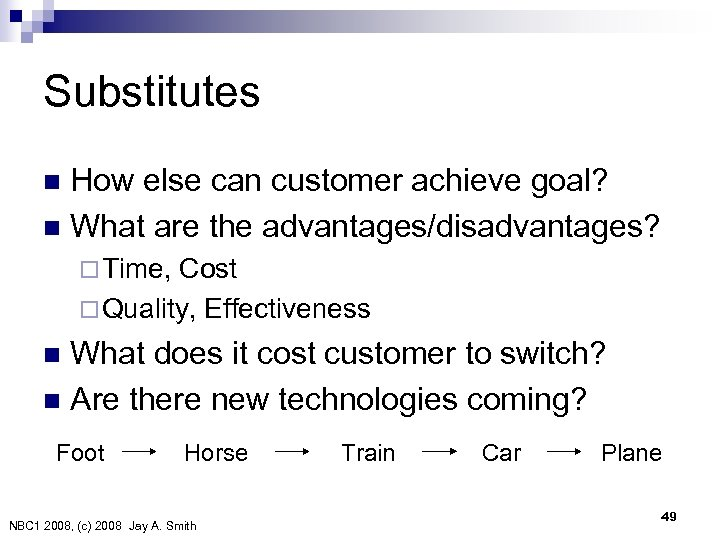 Substitutes How else can customer achieve goal? n What are the advantages/disadvantages? n ¨
