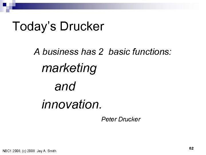 Today's Drucker A business has 2 basic functions: marketing and innovation. Peter Drucker NBC
