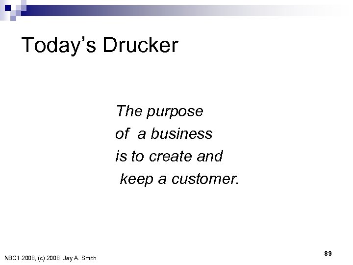 Today's Drucker The purpose of a business is to create and keep a customer.