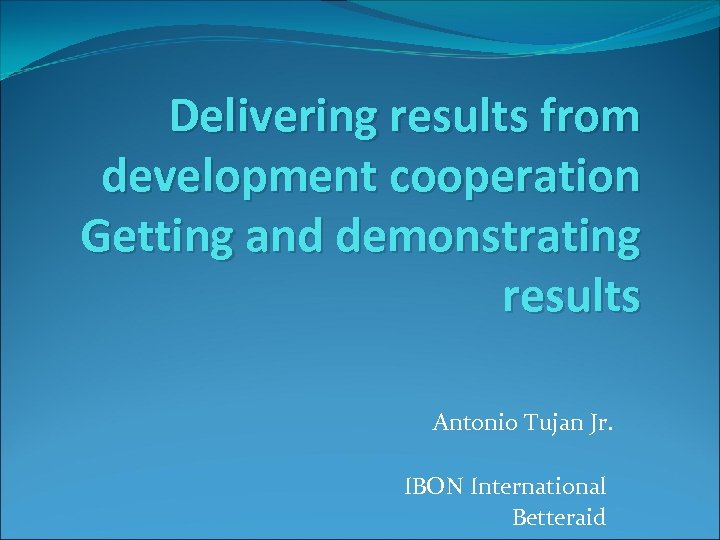 Delivering results from development cooperation Getting and demonstrating results Antonio Tujan Jr. IBON International