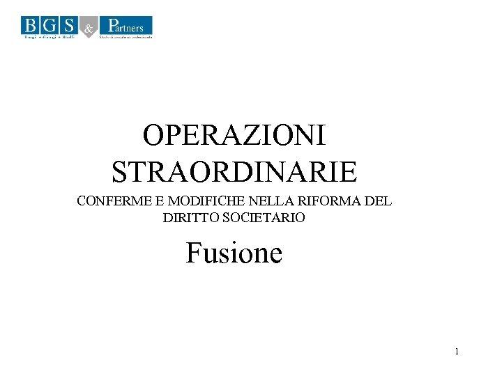 OPERAZIONI STRAORDINARIE CONFERME E MODIFICHE NELLA RIFORMA DEL DIRITTO SOCIETARIO Fusione 1
