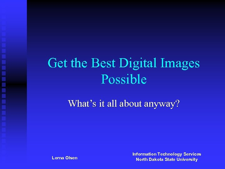 Get the Best Digital Images Possible What's it all about anyway? Lorna Olsen Information