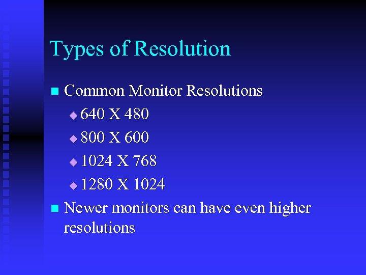 Types of Resolution Common Monitor Resolutions u 640 X 480 u 800 X 600