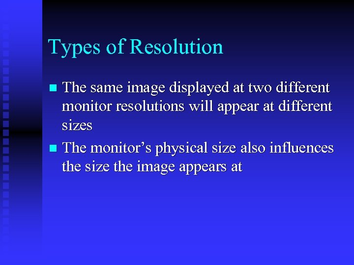 Types of Resolution The same image displayed at two different monitor resolutions will appear