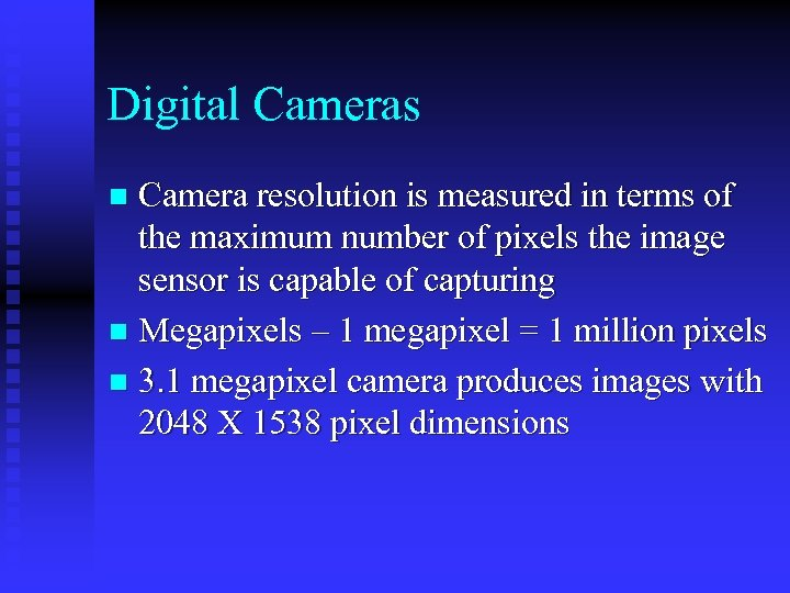 Digital Cameras Camera resolution is measured in terms of the maximum number of pixels