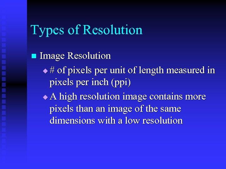 Types of Resolution n Image Resolution u # of pixels per unit of length