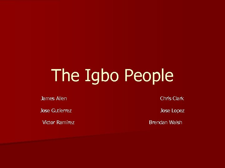 The Igbo People James Allen Chris Clark Jose Gutierrez Jose Lopez Victor Ramirez Brendan