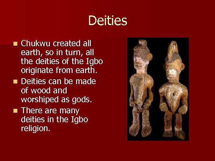 Deities Chukwu created all earth, so in turn, all the deities of the Igbo
