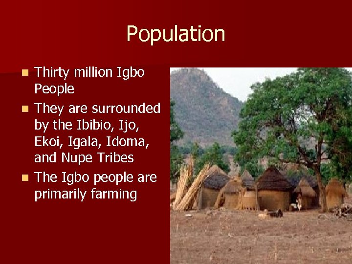 Population Thirty million Igbo People n They are surrounded by the Ibibio, Ijo, Ekoi,