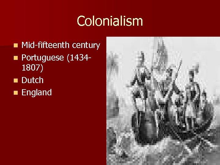Colonialism n n Mid-fifteenth century Portuguese (14341807) Dutch England