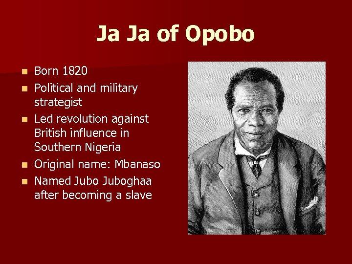 Ja Ja of Opobo n n n Born 1820 Political and military strategist Led