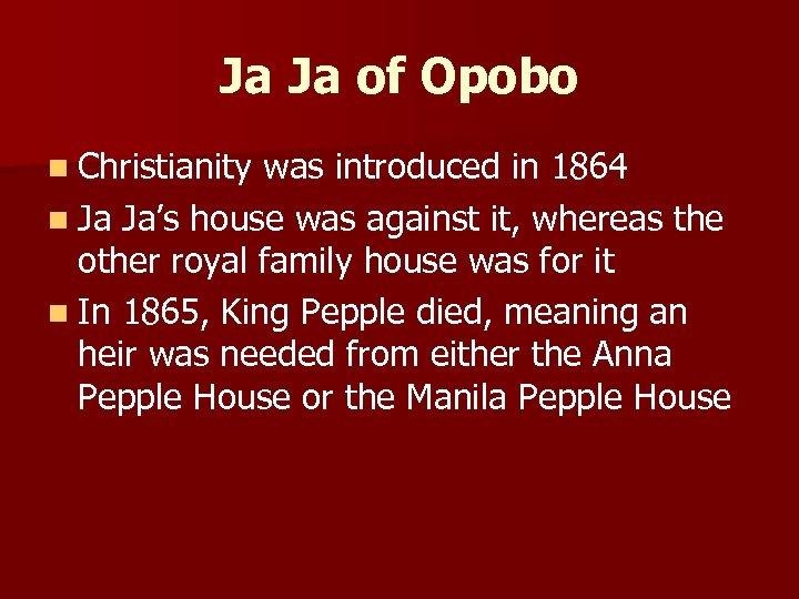 Ja Ja of Opobo n Christianity was introduced in 1864 n Ja Ja's house