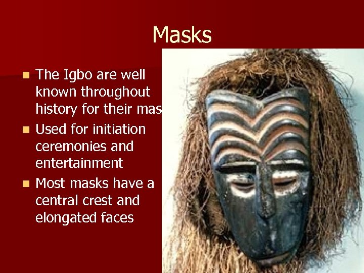 Masks The Igbo are well known throughout history for their masks n Used for