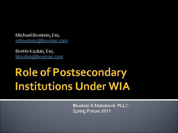 Michael Brustein, Esq. mbrustein@bruman. com Brette Kaplan, Esq. bkaplan@bruman. com Role of Postsecondary Institutions