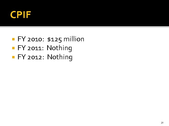 CPIF FY 2010: $125 million FY 2011: Nothing FY 2012: Nothing 31