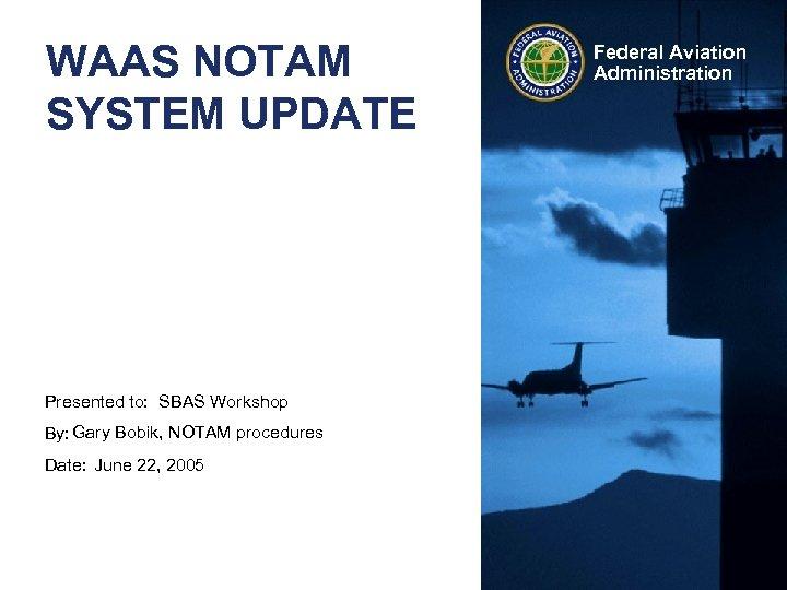 WAAS NOTAM SYSTEM UPDATE Presented to: SBAS Workshop By: Gary Bobik, NOTAM procedures Date: