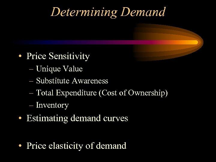 Determining Demand • Price Sensitivity – Unique Value – Substitute Awareness – Total Expenditure
