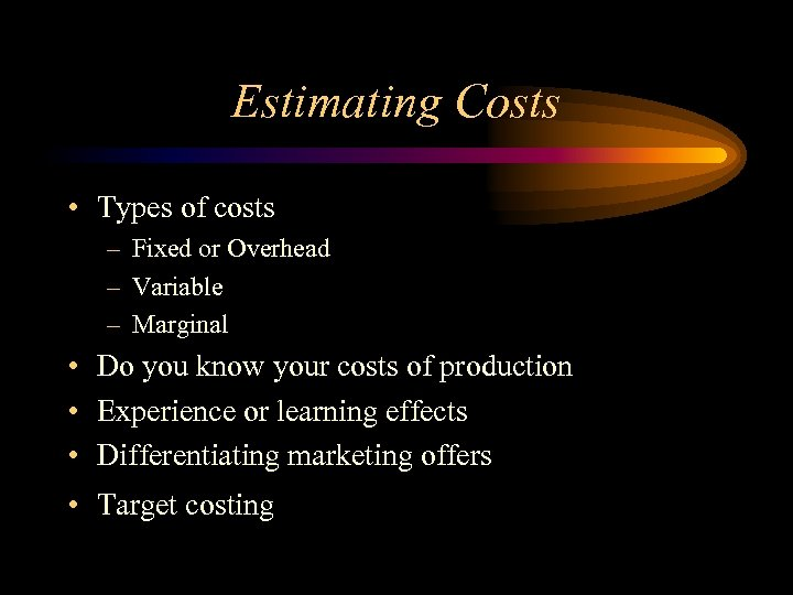 Estimating Costs • Types of costs – Fixed or Overhead – Variable – Marginal