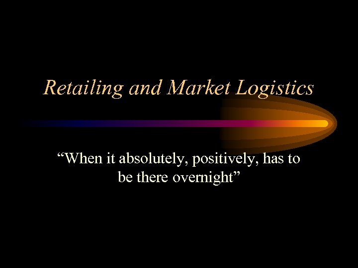 """Retailing and Market Logistics """"When it absolutely, positively, has to be there overnight"""""""