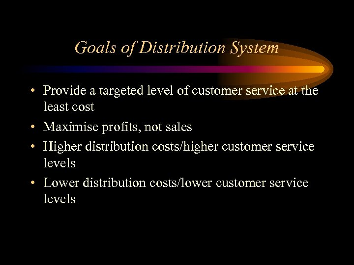 Goals of Distribution System • Provide a targeted level of customer service at the