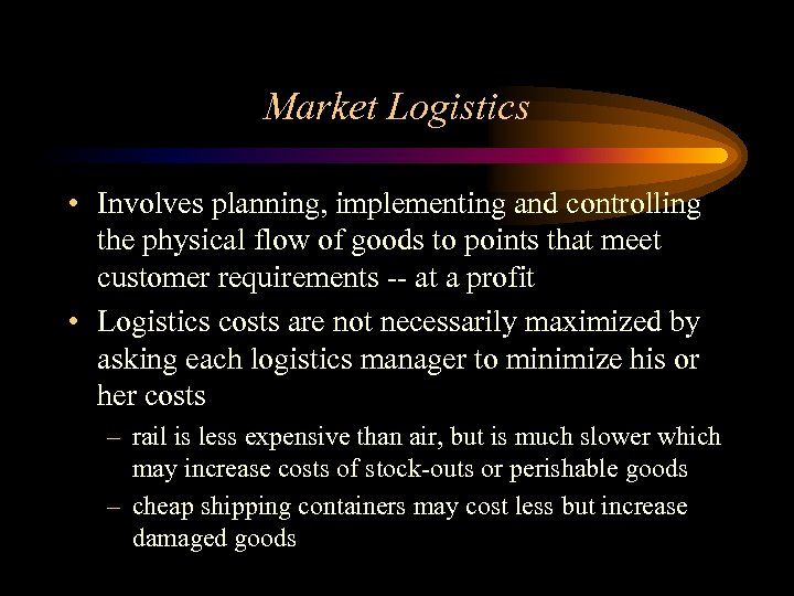 Market Logistics • Involves planning, implementing and controlling the physical flow of goods to