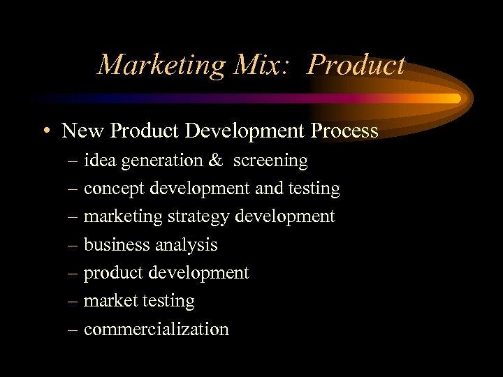 Marketing Mix: Product • New Product Development Process – idea generation & screening –