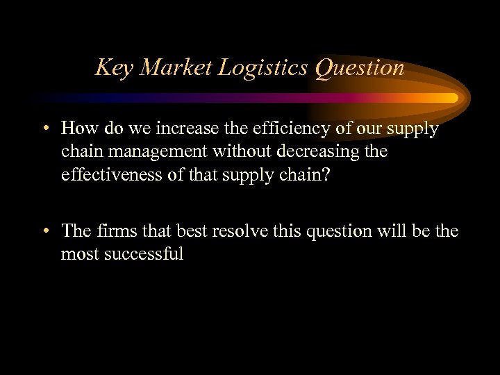 Key Market Logistics Question • How do we increase the efficiency of our supply