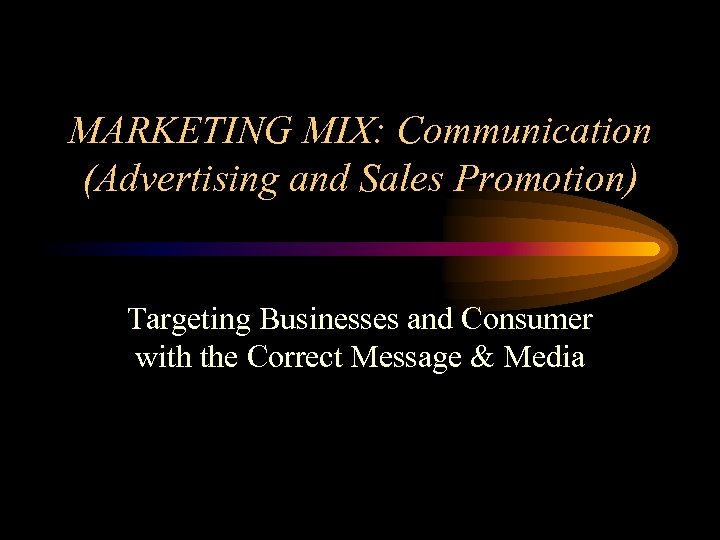 MARKETING MIX: Communication (Advertising and Sales Promotion) Targeting Businesses and Consumer with the Correct