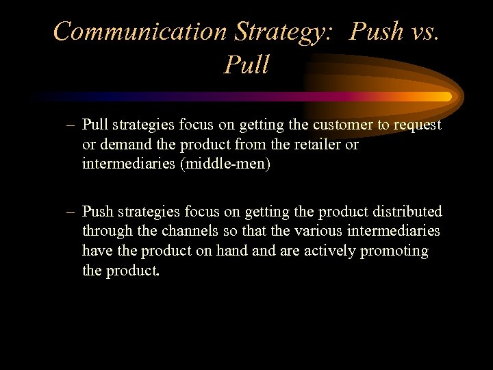 Communication Strategy: Push vs. Pull – Pull strategies focus on getting the customer to