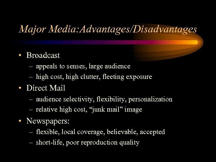 Major Media: Advantages/Disadvantages • Broadcast – appeals to senses, large audience – high cost,