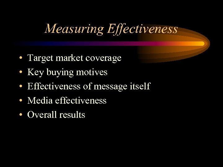 Measuring Effectiveness • • • Target market coverage Key buying motives Effectiveness of message