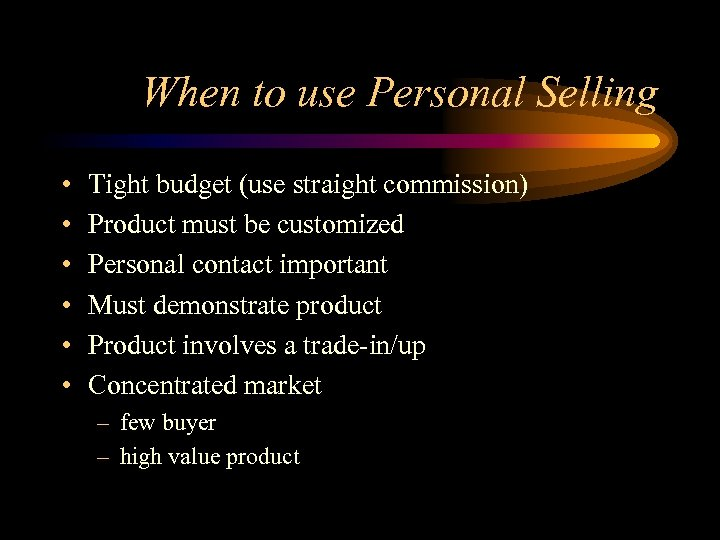 When to use Personal Selling • • • Tight budget (use straight commission) Product
