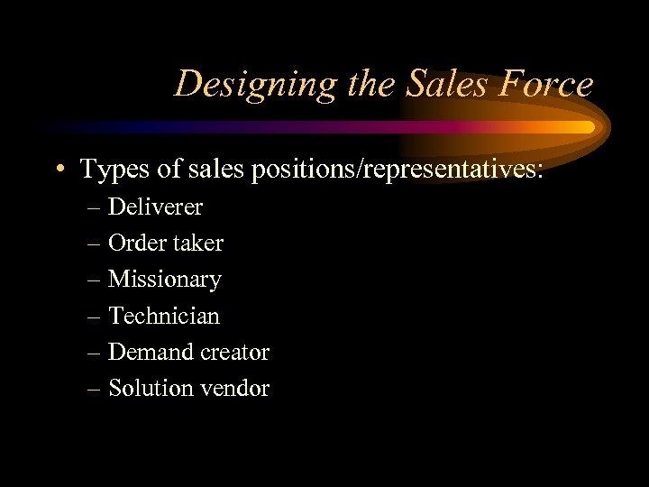Designing the Sales Force • Types of sales positions/representatives: – Deliverer – Order taker