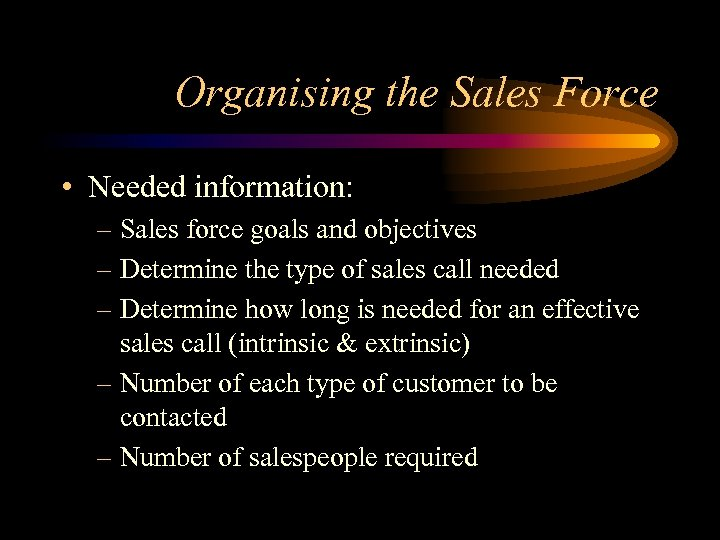 Organising the Sales Force • Needed information: – Sales force goals and objectives –