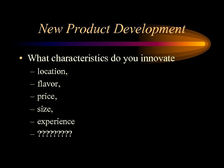 New Product Development • What characteristics do you innovate – location, – flavor, –