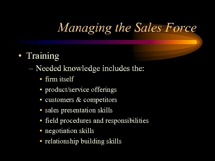 Managing the Sales Force • Training – Needed knowledge includes the: • • firm