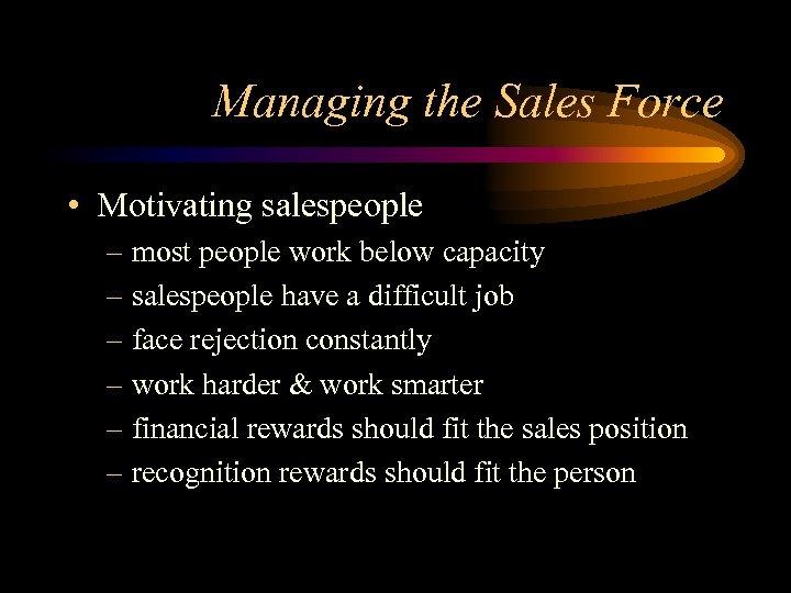 Managing the Sales Force • Motivating salespeople – most people work below capacity –