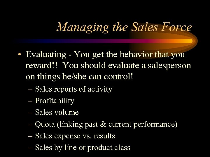 Managing the Sales Force • Evaluating - You get the behavior that you reward!!