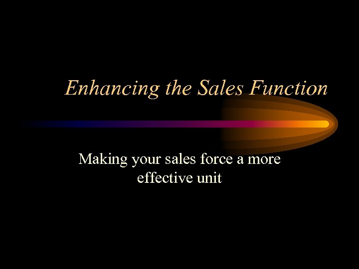 Enhancing the Sales Function Making your sales force a more effective unit
