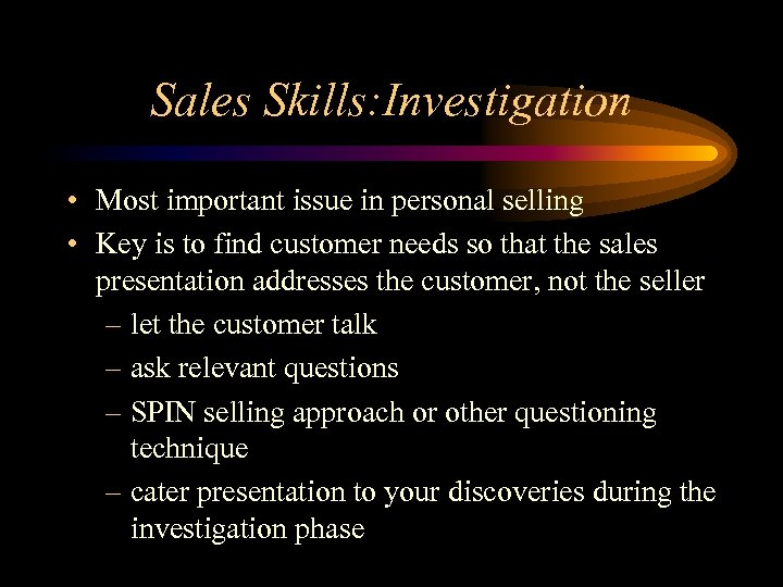 Sales Skills: Investigation • Most important issue in personal selling • Key is to