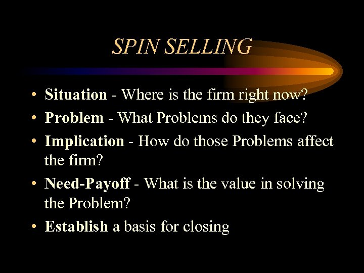 SPIN SELLING • Situation - Where is the firm right now? • Problem -